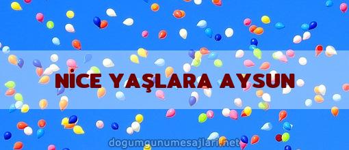 NİCE YAŞLARA AYSUN