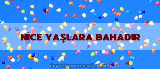NİCE YAŞLARA BAHADIR