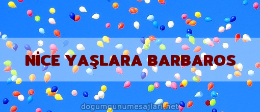 NİCE YAŞLARA BARBAROS