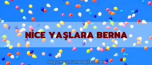 NİCE YAŞLARA BERNA