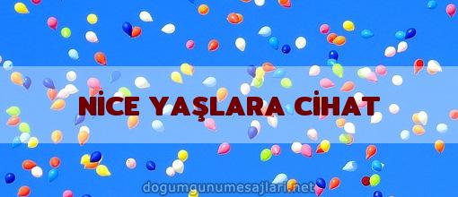 NİCE YAŞLARA CİHAT