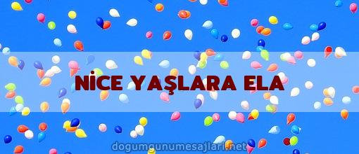 NİCE YAŞLARA ELA
