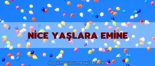 NİCE YAŞLARA EMİNE