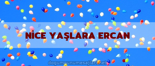 NİCE YAŞLARA ERCAN