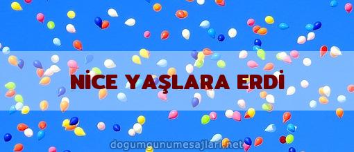 NİCE YAŞLARA ERDİ