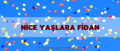 NİCE YAŞLARA FİDAN