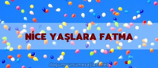 NİCE YAŞLARA FATMA