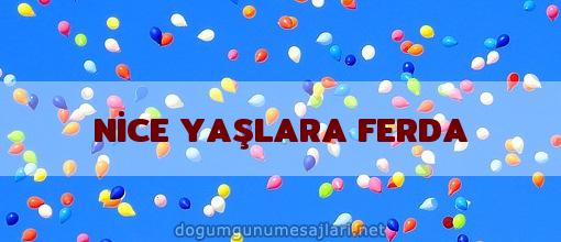 NİCE YAŞLARA FERDA