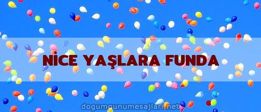NİCE YAŞLARA FUNDA