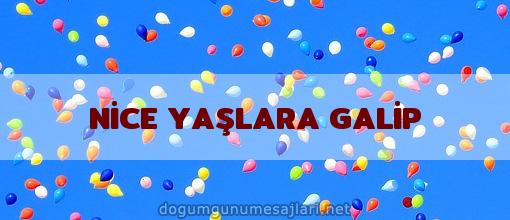 NİCE YAŞLARA GALİP