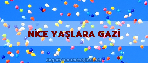 NİCE YAŞLARA GAZİ