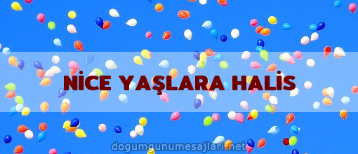 NİCE YAŞLARA HALİS