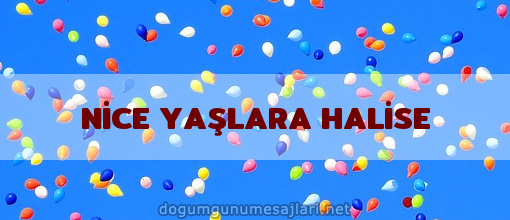NİCE YAŞLARA HALİSE
