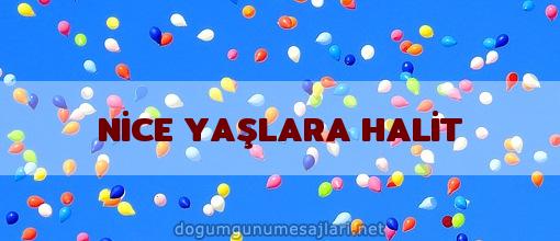 NİCE YAŞLARA HALİT