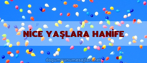 NİCE YAŞLARA HANİFE