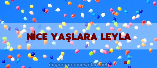 NİCE YAŞLARA LEYLA