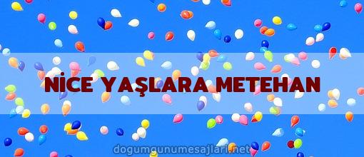 NİCE YAŞLARA METEHAN