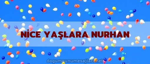 NİCE YAŞLARA NURHAN