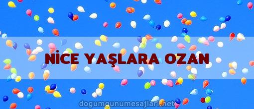 NİCE YAŞLARA OZAN