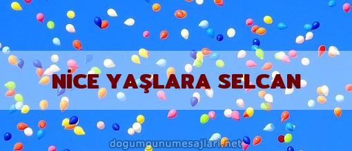 NİCE YAŞLARA SELCAN