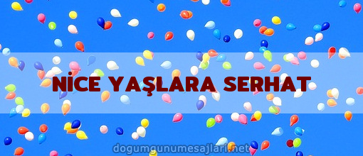 NİCE YAŞLARA SERHAT