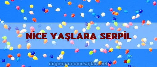 NİCE YAŞLARA SERPİL