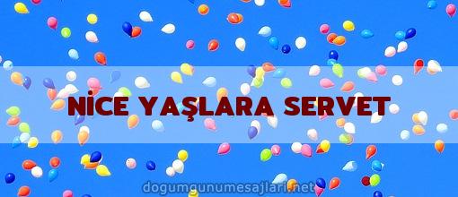 NİCE YAŞLARA SERVET