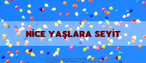 NİCE YAŞLARA SEYİT