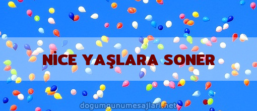 NİCE YAŞLARA SONER