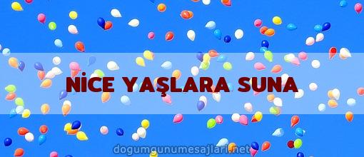 NİCE YAŞLARA SUNA