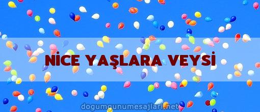 NİCE YAŞLARA VEYSİ